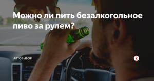 Можно ли пить пиво нулевку за рулем автомобиля